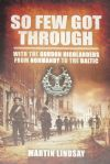 So Few Got Through - With the Gordon Highlanders from Normandy to the Baltic, by Martin Lindsay